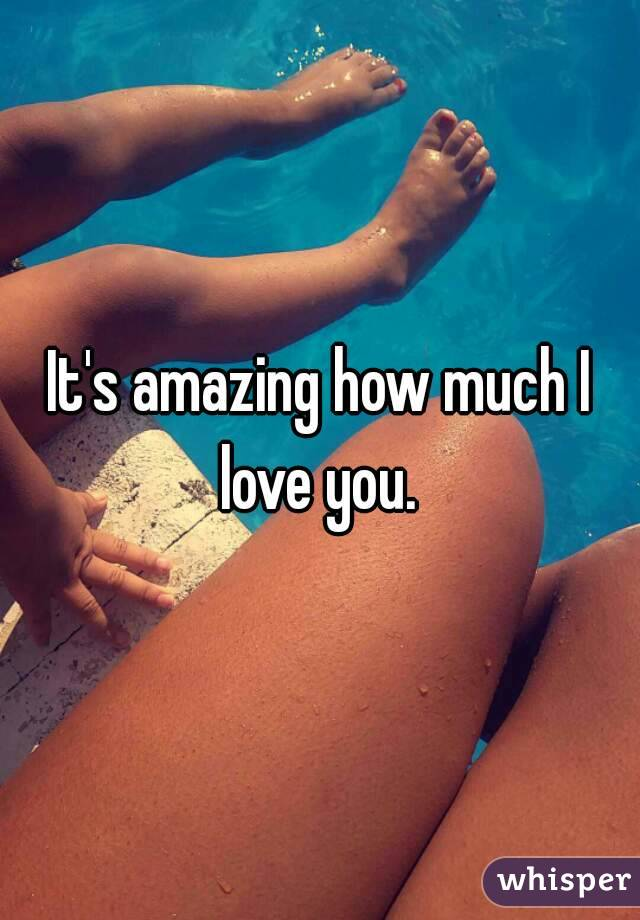 It's amazing how much I love you.