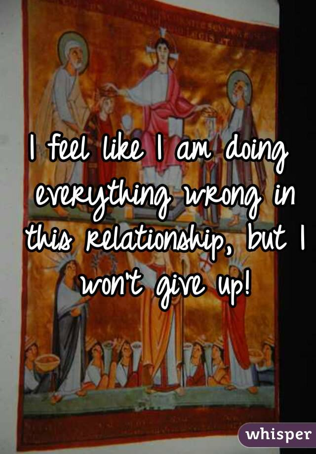 I feel like I am doing everything wrong in this relationship, but I won't give up!