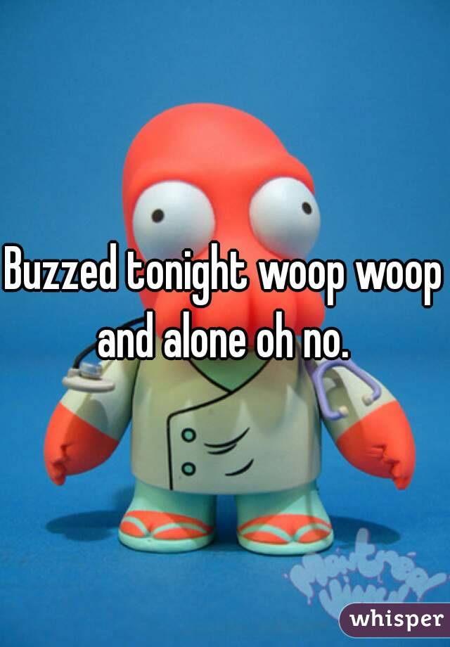 Buzzed tonight woop woop and alone oh no.