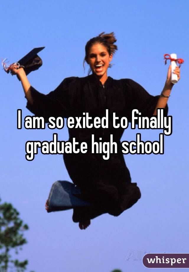 I am so exited to finally graduate high school