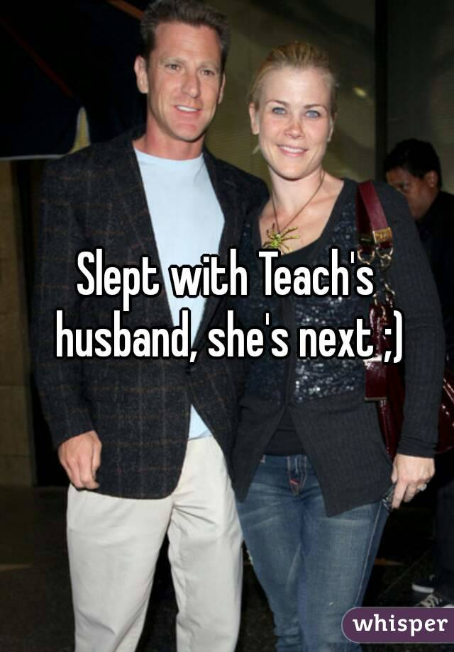 Slept with Teach's husband, she's next ;)