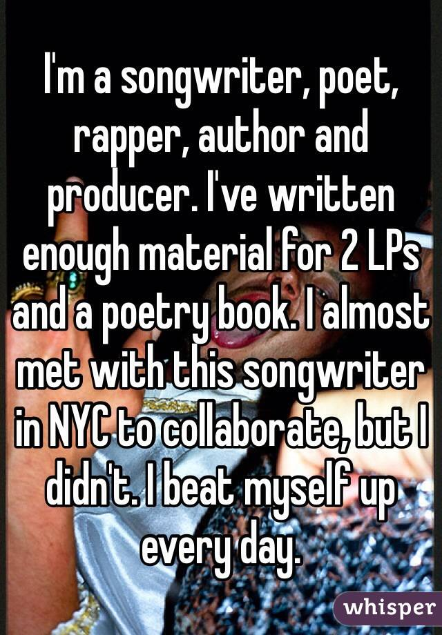 I'm a songwriter, poet, rapper, author and producer. I've written enough material for 2 LPs and a poetry book. I almost met with this songwriter in NYC to collaborate, but I didn't. I beat myself up every day.
