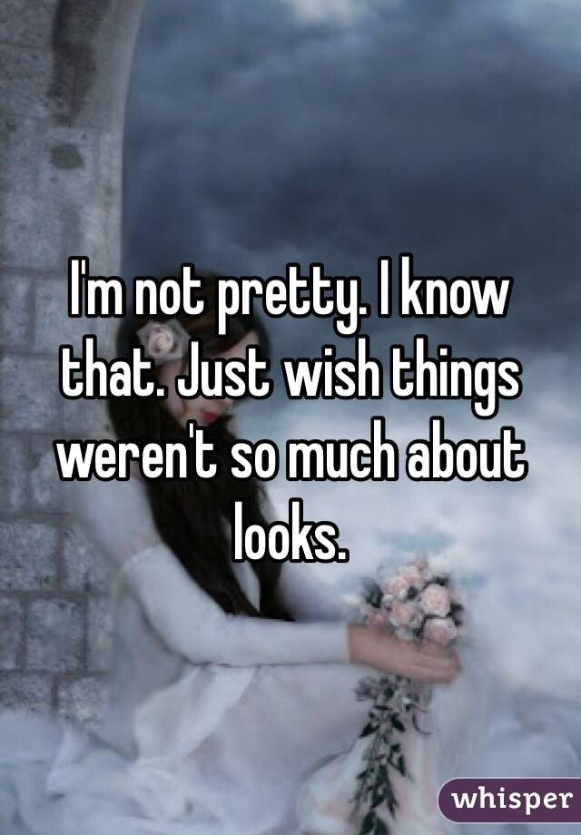 I'm not pretty. I know that. Just wish things weren't so much about looks.