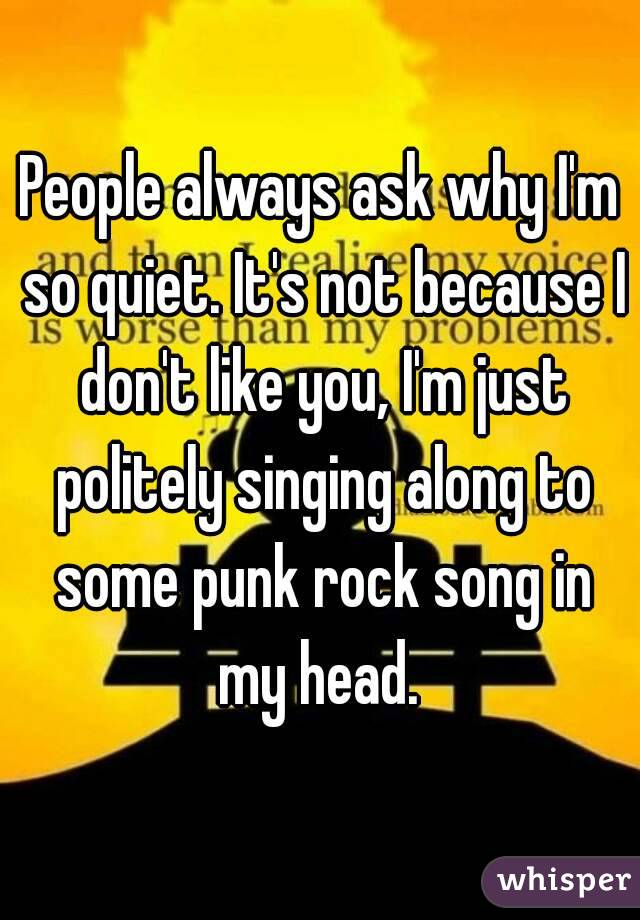 People always ask why I'm so quiet. It's not because I don't like you, I'm just politely singing along to some punk rock song in my head.