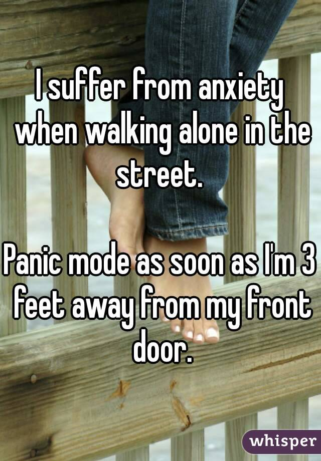 I suffer from anxiety when walking alone in the street.   Panic mode as soon as I'm 3 feet away from my front door.