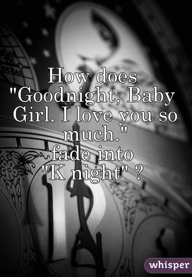 """How does """"Goodnight, Baby Girl. I love you so much."""" fade into """"K night"""" ?"""