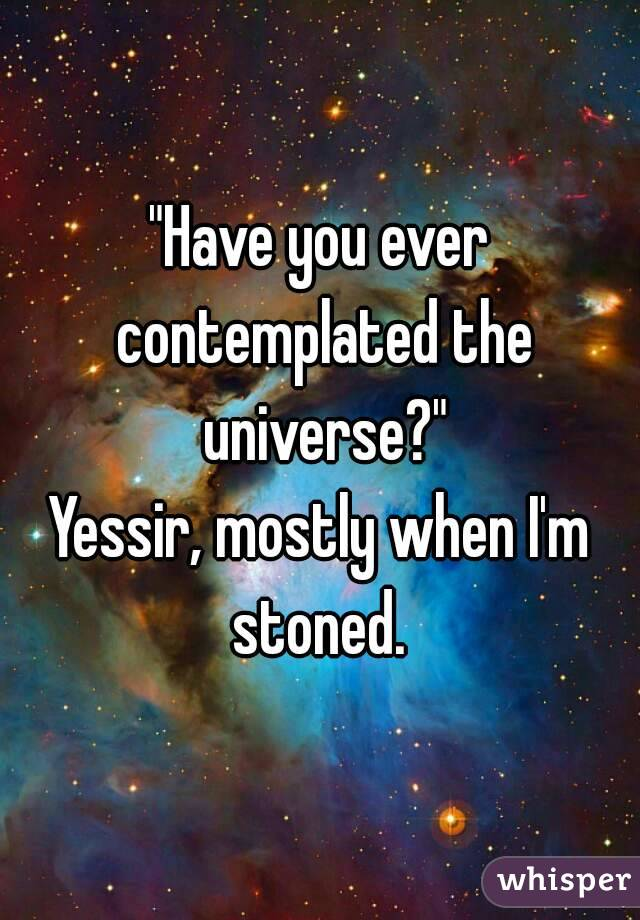 """""""Have you ever contemplated the universe?"""" Yessir, mostly when I'm stoned."""