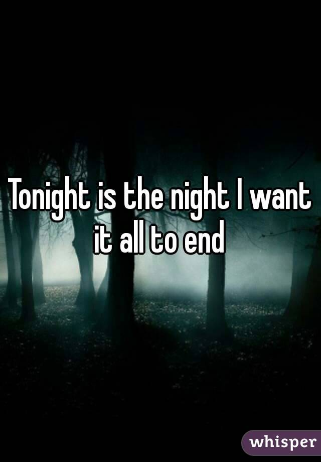 Tonight is the night I want it all to end