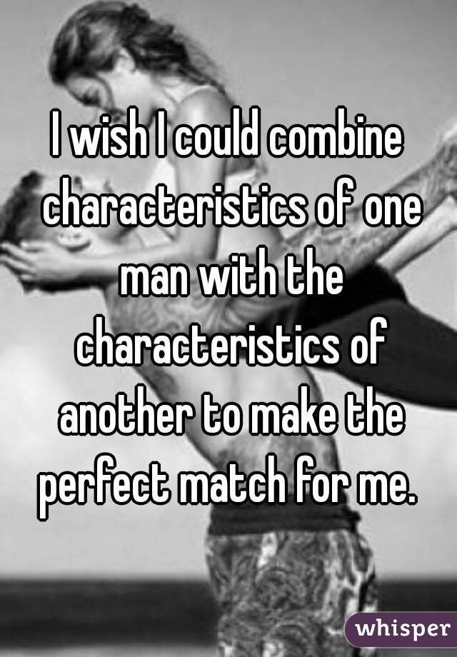 I wish I could combine characteristics of one man with the characteristics of another to make the perfect match for me.