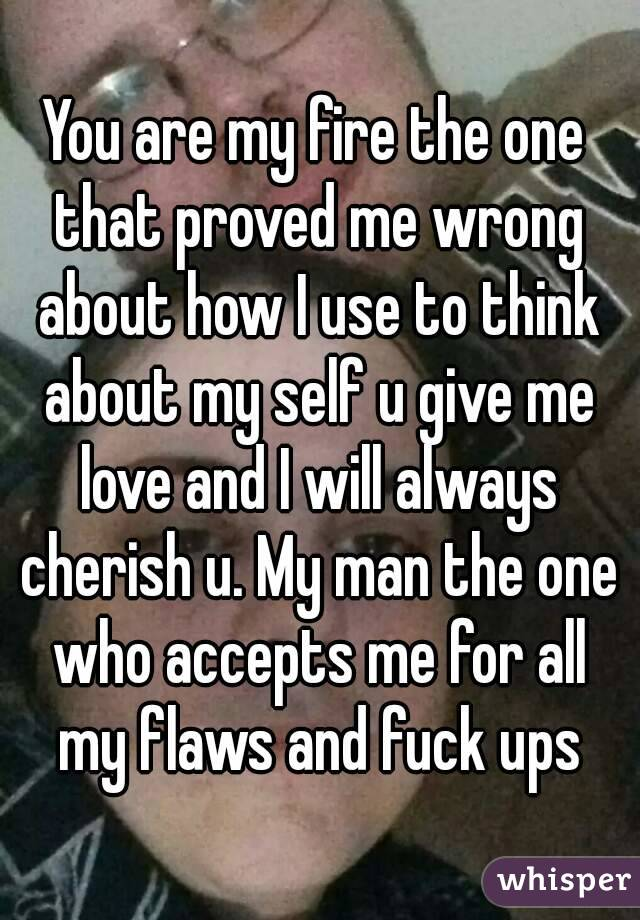 You are my fire the one that proved me wrong about how I use to think about my self u give me love and I will always cherish u. My man the one who accepts me for all my flaws and fuck ups