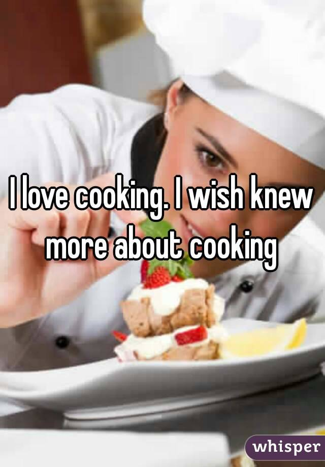 I love cooking. I wish knew more about cooking