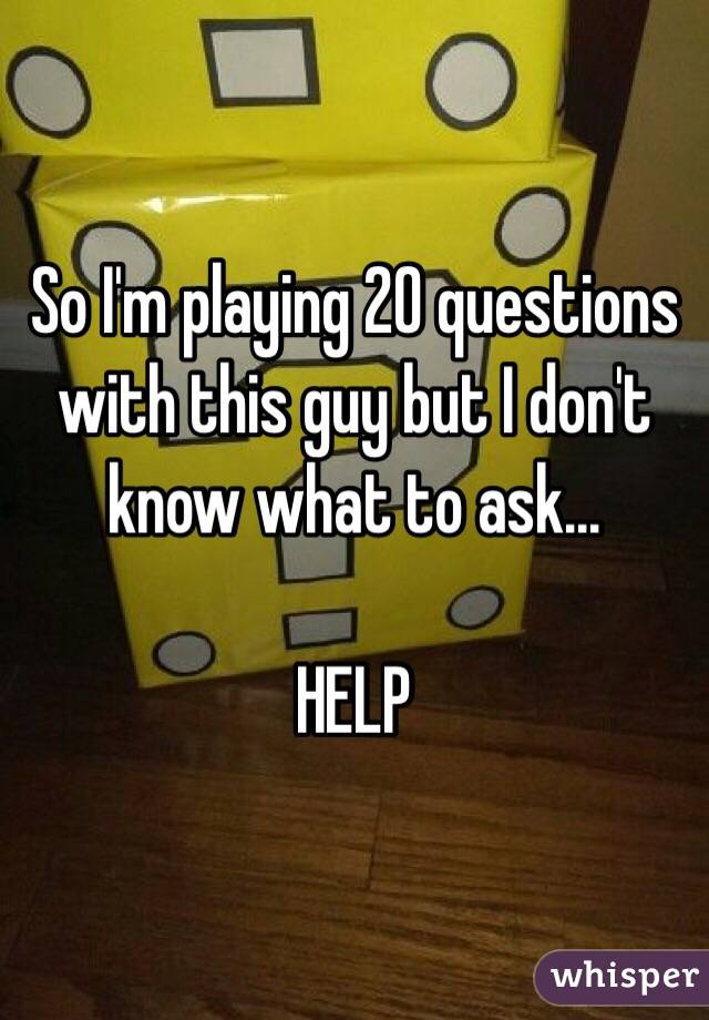 So I'm playing 20 questions with this guy but I don't know what to ask...  HELP