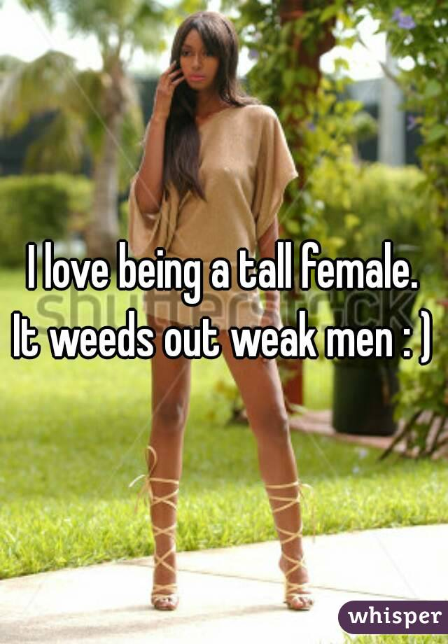 I love being a tall female. It weeds out weak men : )