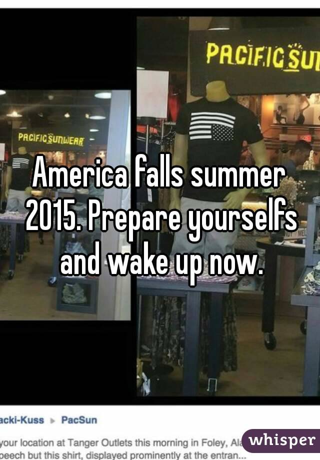 America falls summer 2015. Prepare yourselfs and wake up now.
