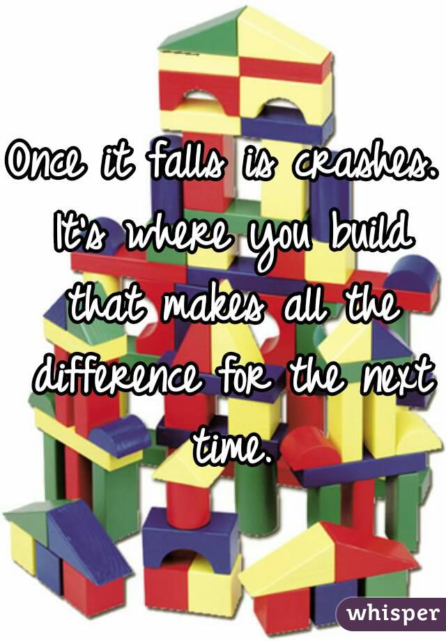 Once it falls is crashes. It's where you build that makes all the difference for the next time.