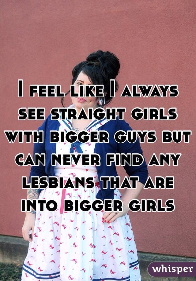 I feel like I always see straight girls with bigger guys but can never find any lesbians that are into bigger girls