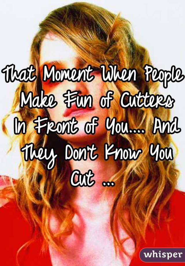 That Moment When People Make Fun of Cutters In Front of You.... And They Don't Know You Cut ...