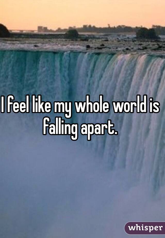 I feel like my whole world is falling apart.