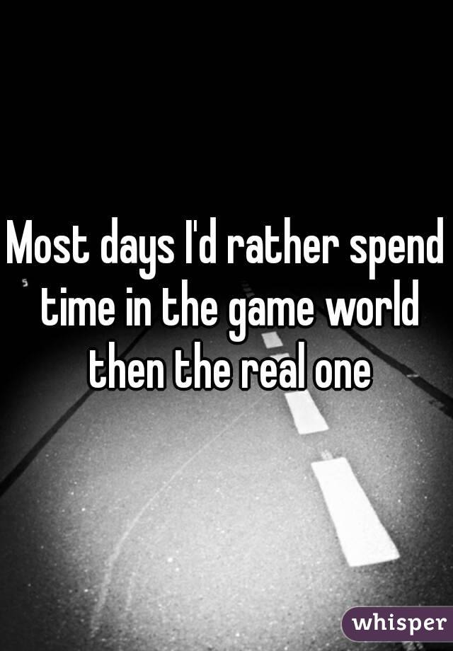 Most days I'd rather spend time in the game world then the real one
