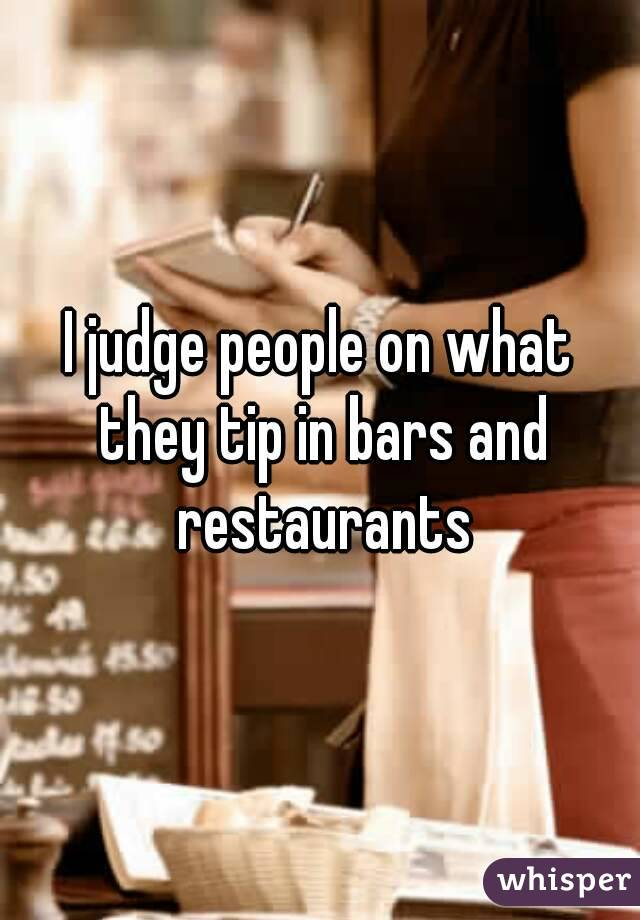I judge people on what they tip in bars and restaurants