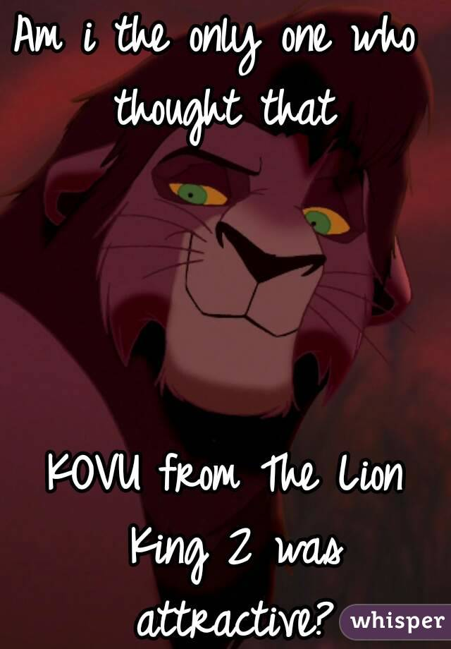 Am i the only one who  thought that      KOVU from The Lion King 2 was attractive?