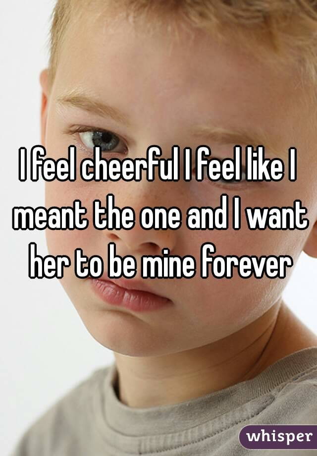 I feel cheerful I feel like I meant the one and I want her to be mine forever