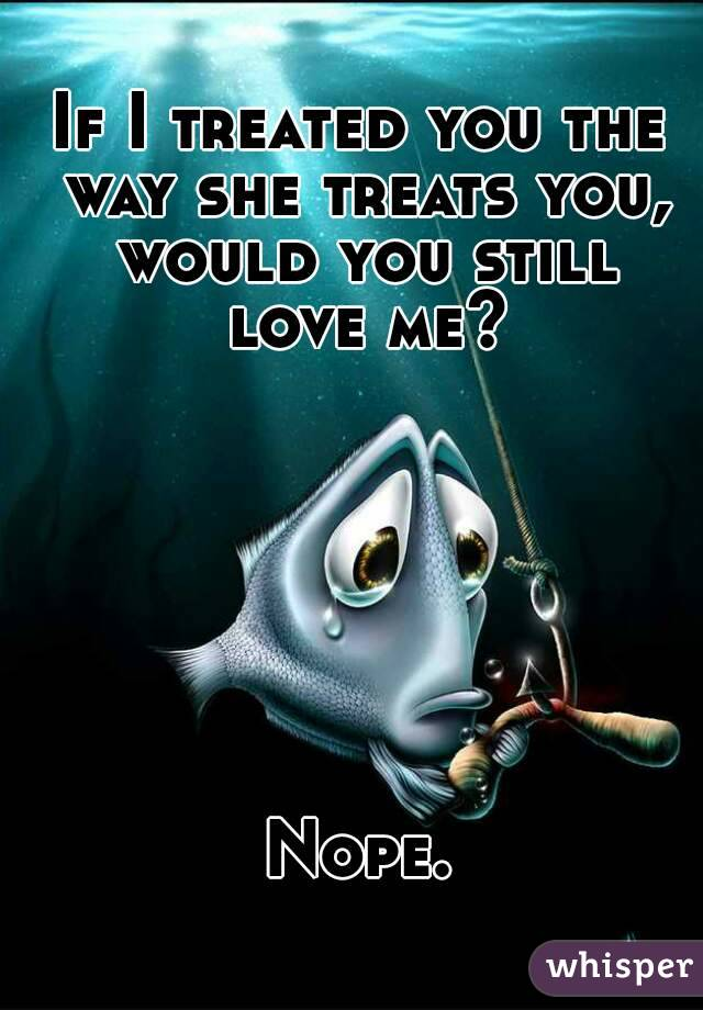If I treated you the way she treats you, would you still love me?        Nope.