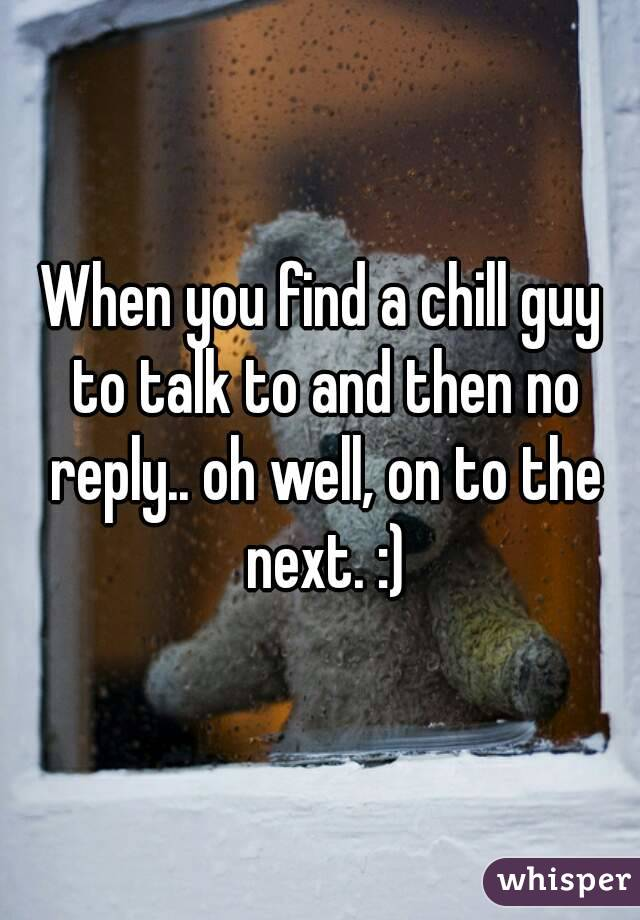 When you find a chill guy to talk to and then no reply.. oh well, on to the next. :)