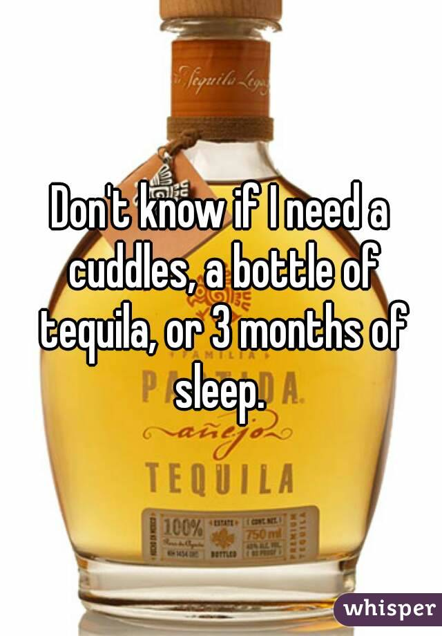 Don't know if I need a cuddles, a bottle of tequila, or 3 months of sleep.