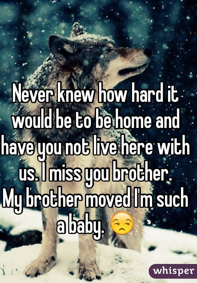 Never knew how hard it would be to be home and have you not live here with us. I miss you brother.  My brother moved I'm such a baby. 😒