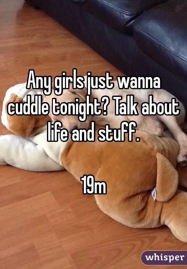Any girls just wanna cuddle tonight? Talk about life and stuff.  19m