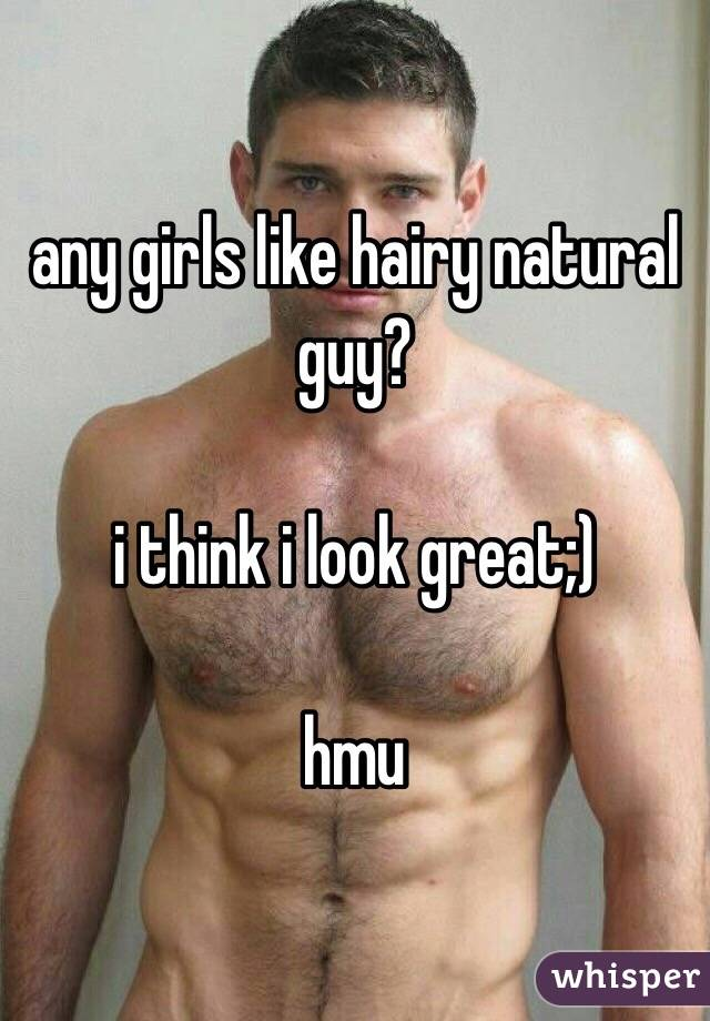 any girls like hairy natural guy?  i think i look great;)  hmu