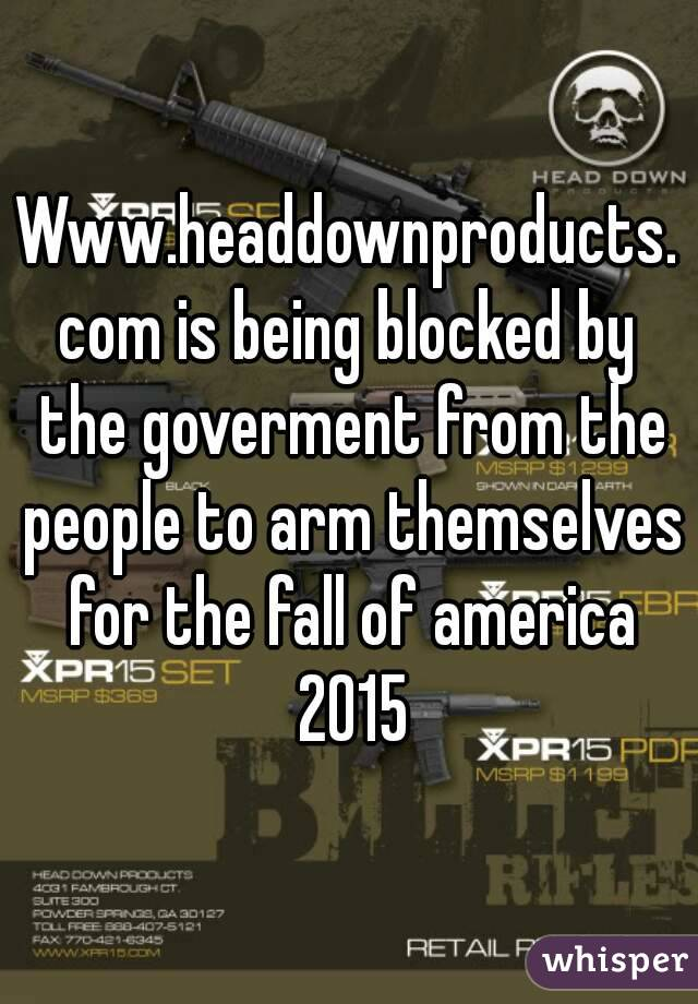 Www.headdownproducts.com is being blocked by the goverment from the people to arm themselves for the fall of america 2015