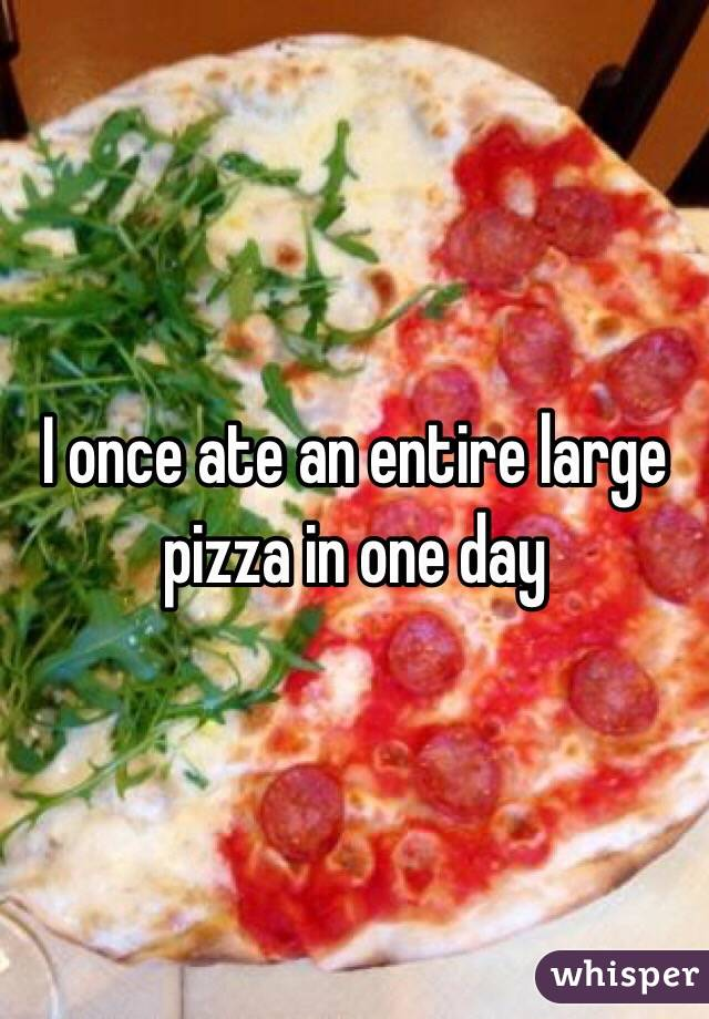 I once ate an entire large pizza in one day