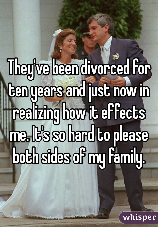 They've been divorced for ten years and just now in realizing how it effects me. It's so hard to please both sides of my family.