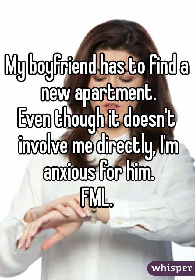 My boyfriend has to find a new apartment. Even though it doesn't involve me directly, I'm anxious for him. FML.