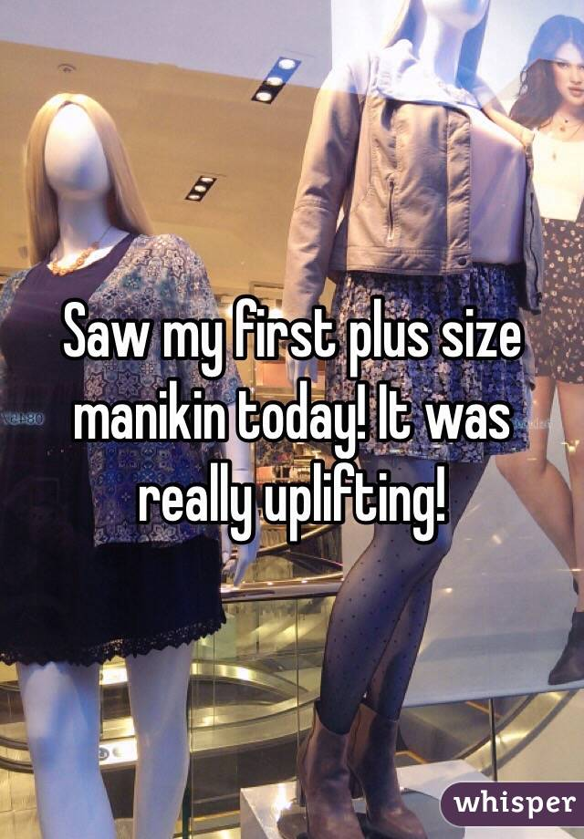 Saw my first plus size manikin today! It was really uplifting!