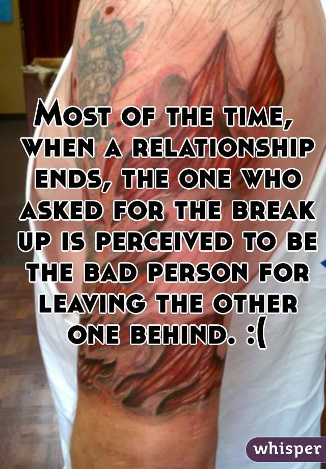 Most of the time, when a relationship ends, the one who asked for the break up is perceived to be the bad person for leaving the other one behind. :(