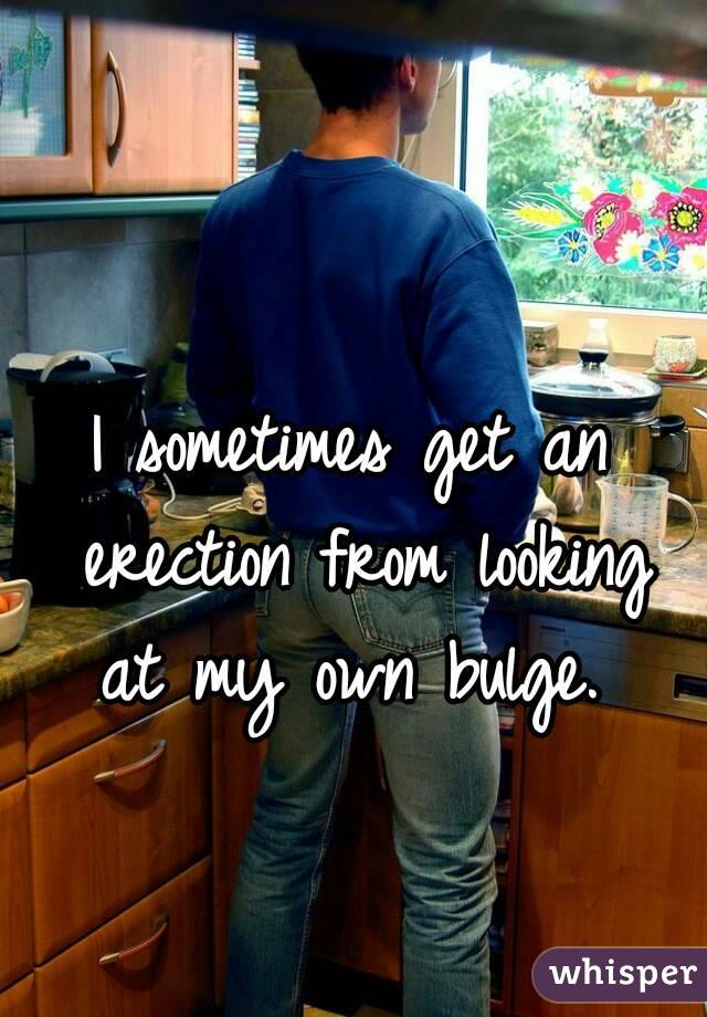 I sometimes get an erection from looking at my own bulge.