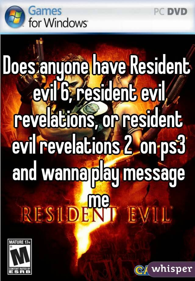 Does anyone have Resident evil 6, resident evil revelations, or resident evil revelations 2  on ps3 and wanna play message me