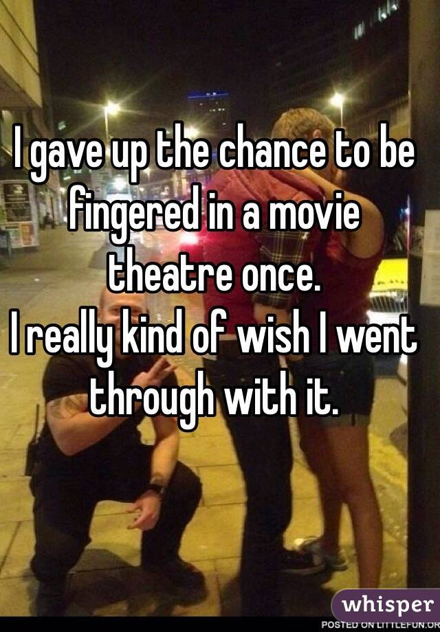 I gave up the chance to be fingered in a movie theatre once.  I really kind of wish I went through with it.