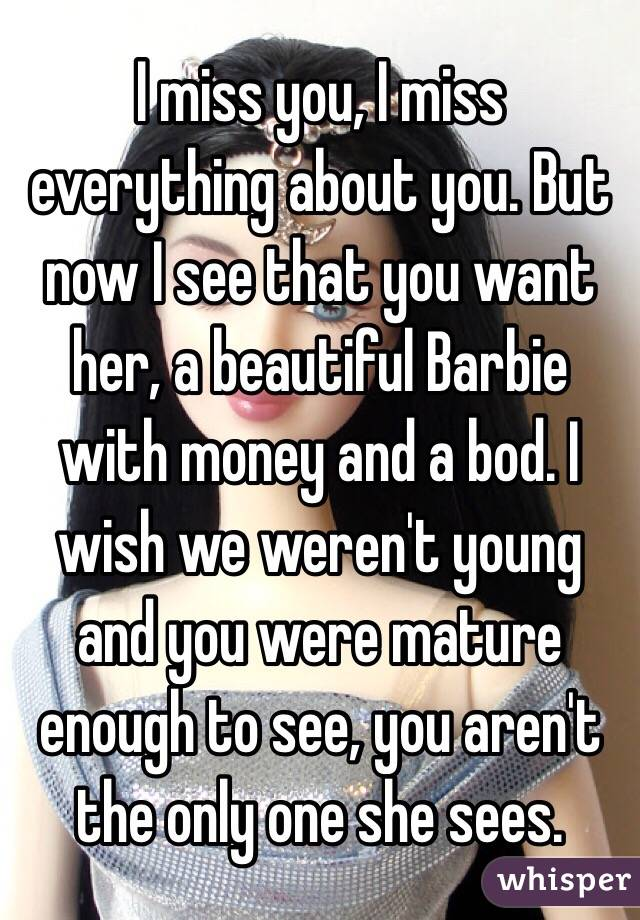 I miss you, I miss everything about you. But now I see that you want her, a beautiful Barbie with money and a bod. I wish we weren't young and you were mature enough to see, you aren't the only one she sees.