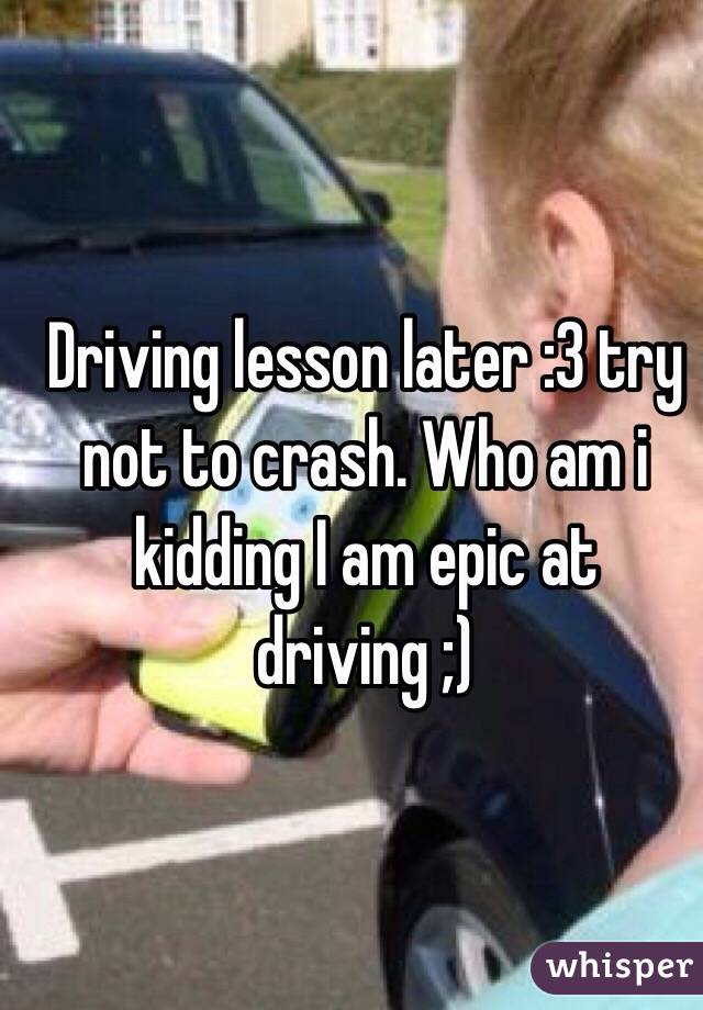 Driving lesson later :3 try not to crash. Who am i kidding I am epic at driving ;)