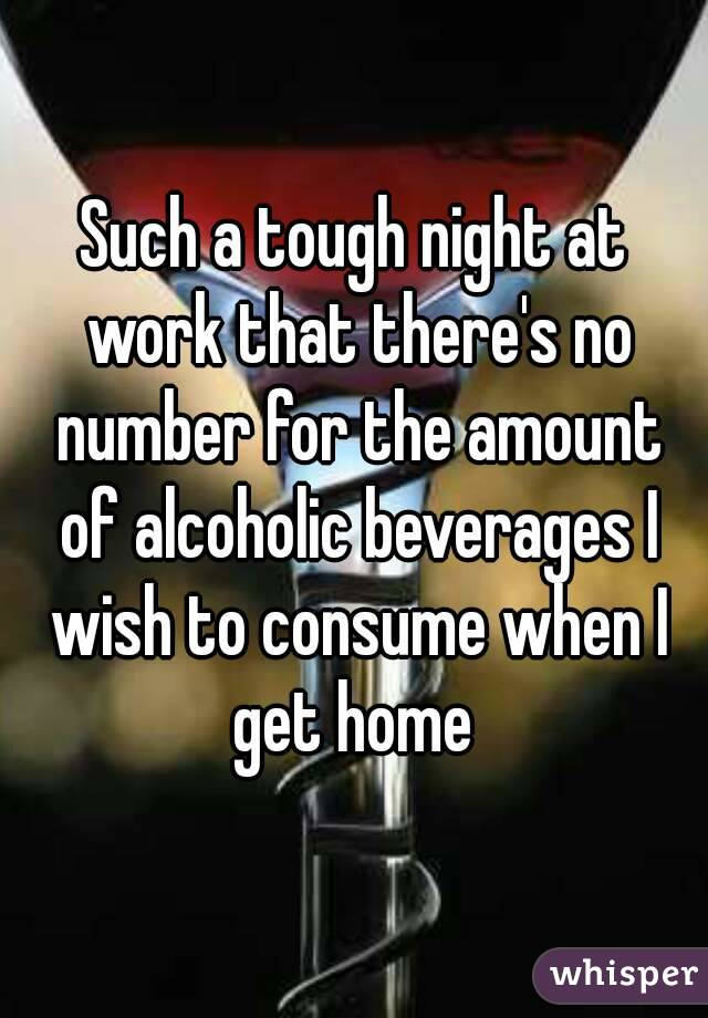 Such a tough night at work that there's no number for the amount of alcoholic beverages I wish to consume when I get home