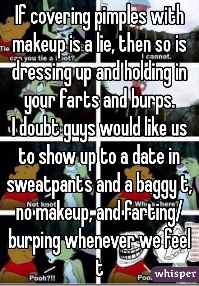 If covering pimples with makeup is a lie, then so is dressing up and holding in your farts and burps. I doubt guys would like us to show up to a date in sweatpants and a baggy t, no makeup, and farting/ burping whenever we feel t