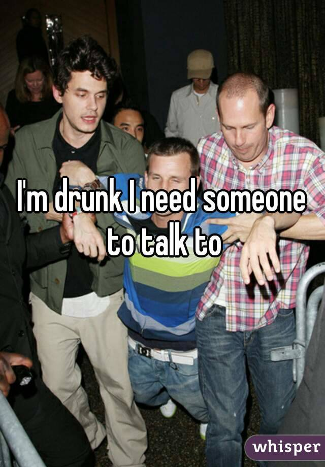 I'm drunk I need someone to talk to