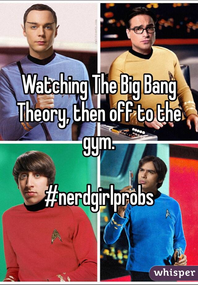 Watching The Big Bang Theory, then off to the gym.  #nerdgirlprobs