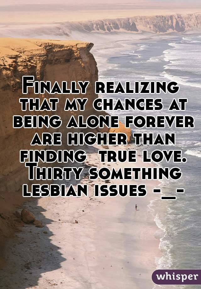 Finally realizing that my chances at being alone forever are higher than finding  true love. Thirty something lesbian issues -_-