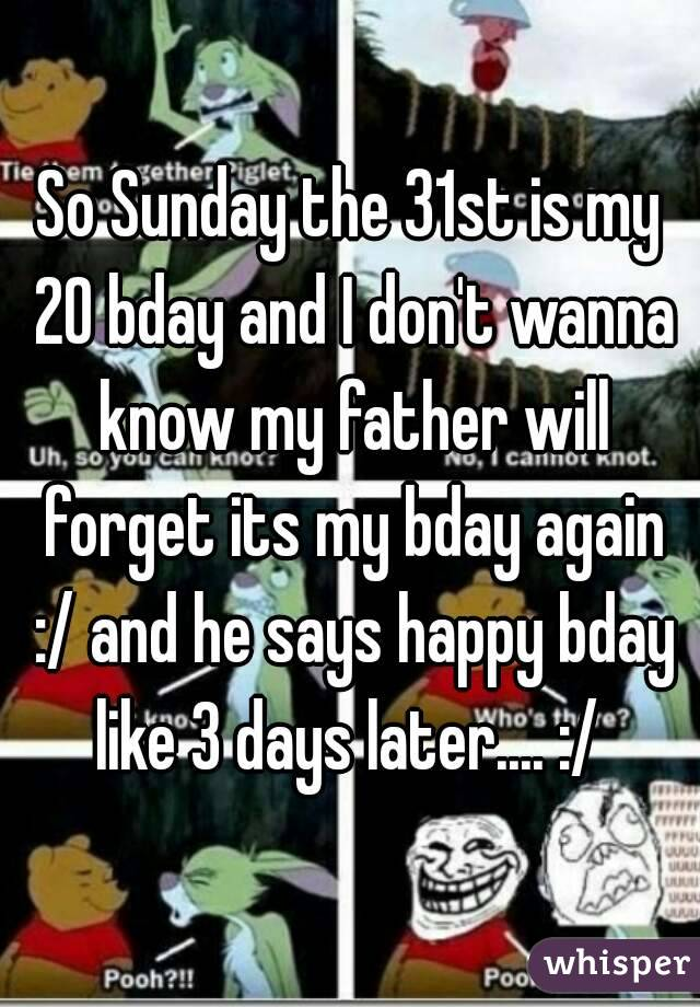 So Sunday the 31st is my 20 bday and I don't wanna know my father will forget its my bday again :/ and he says happy bday like 3 days later.... :/