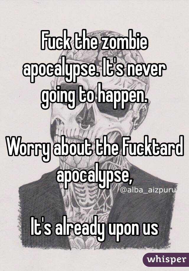 Fuck the zombie apocalypse. It's never going to happen.  Worry about the Fucktard apocalypse,   It's already upon us